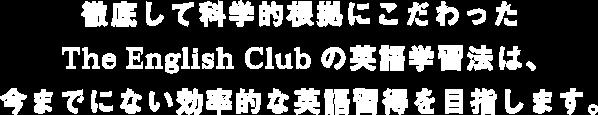 徹底して科学的根拠にこだわったThe English Clubの英語学習法は、今までにない効率的な英語習得を目指します。