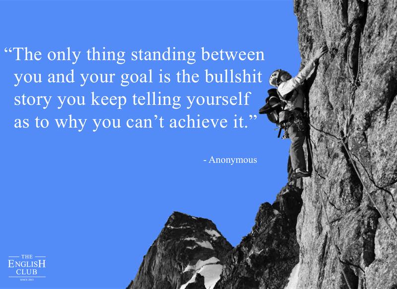 英語の名言:The only thing standing between you and your goal is the bullshit story you keep telling yourself as to why you can't achieve it.
