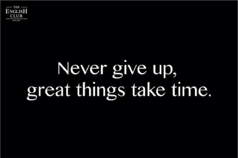 英語の名言:Never give up, great things take time.
